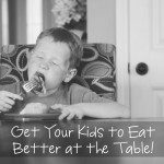 Get Your Kids to Eat Better at the Table – without threats or bribery!