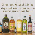 Clean and Natural Living: Simple and Safe Recipes for the Mindful Care of Your Family