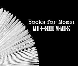 Books for Moms: Motherhood Memoirs