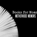 Books for Moms: Motherhood Memoirs
