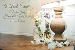 A Quiet Heart: The Importance of Prioritizing Peaceful Practices in the Home.