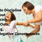 How to Discipline Your Kids Without Spanking, Time Outs, Yelling, and Negative Consequences