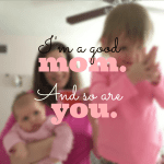 I know I'm a good mom… and so are you.