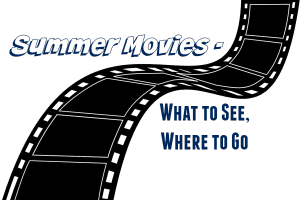 Summer Movies - What to See, Where to Go