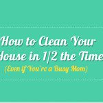 How to Clean Your House in 1/2 the Time (Even If You're a Busy Mom)