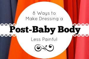 8 Ways to Make Dressing a Post-Baby Body Less Painful