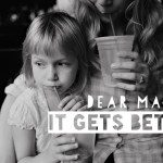 Dear Mamas: It Gets Better