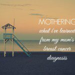 Mothering. What I've Learned from my Mom's Breast Cancer Diagnosis