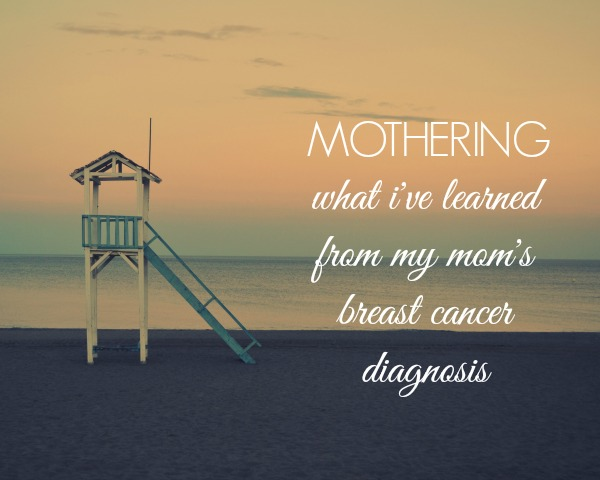 Mothering: What I've Learned From My Mom's Breast Cancer Diagnosis