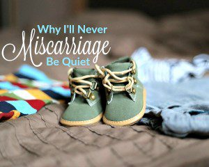 Why I'll Never Be Quiet About Miscarriage