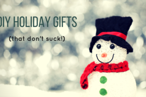 DIY Holiday Gifts (that don't suck!)