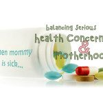 When Mommy is Sick: Balancing Serious Health Concerns and Motherhood