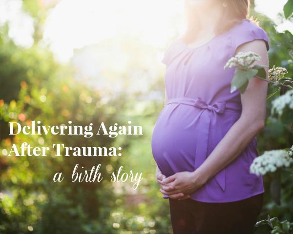 Delivering Again After Trauma: a birth story