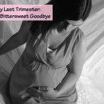 My Last Trimester: A Bittersweet Goodbye
