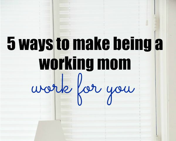 5 Ways to Make Being a Working Mom Work for You