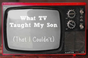 What TV Taught My Son (That I Couldn't)