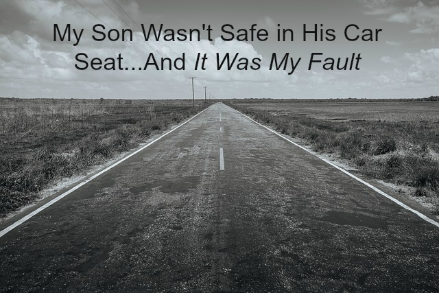 My Son Wasn't Safe in His Car Seat ... And It Was My Fault