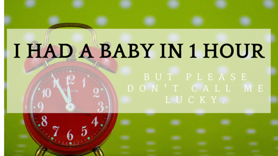 I Had a Baby in 1 Hour (But Please Don't Call Me Lucky)