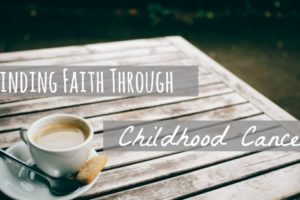 Finding Faith Through Childhood Cancer