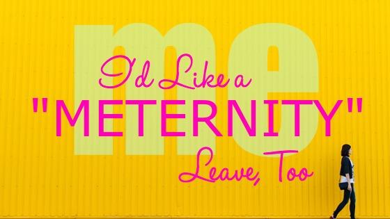 "I'd Like a ""Meternity"" Leave, Too"