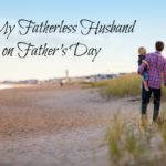To My Fatherless Husband on Father's Day