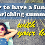 How to have a fun and enriching summer – with your kids!