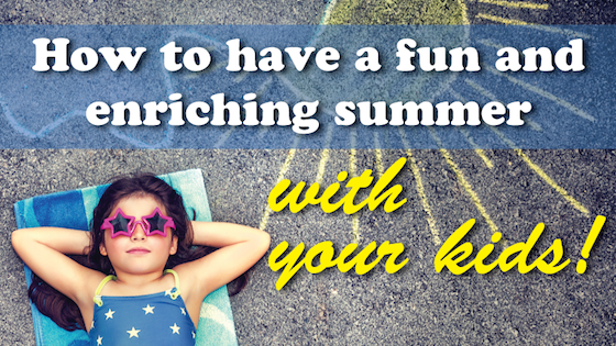 How to have a fun and enriching summer - with your kids!