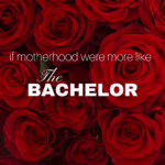 If Motherhood Were More Like The Bachelor…