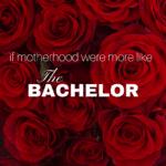 If Motherhood Were More Like The Bachelor…