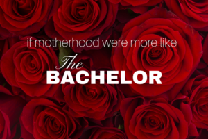 if motherhood were more like the bachelor