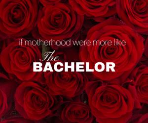 if motherhood were more like the bachelor