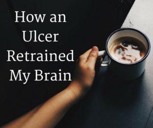 How an Ulcer Retrained My Brain