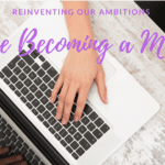 Reinventing Our Ambitions Once Becoming a Mom