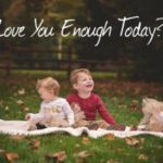 Did I Love You Enough Today?