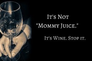 It's Not _Mommy Juice._ It's Wine. Stop it. (1)